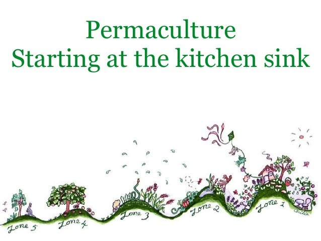 Permaculture. Starting at the Kitchen Sink Permaculture Starting at the kitchen sink Declutter, Reset, Enjoy