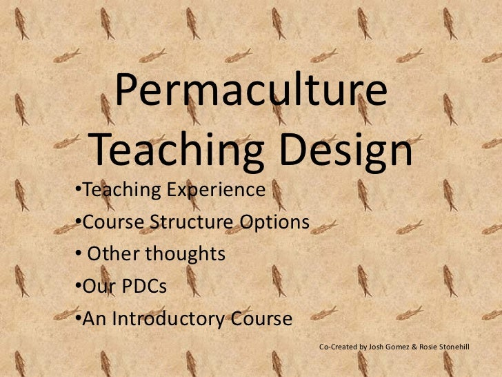 Permaculture Teaching Design•Teaching Experience•Course Structure Options• Other thoughts•Our PDCs•An Introductory Course ...