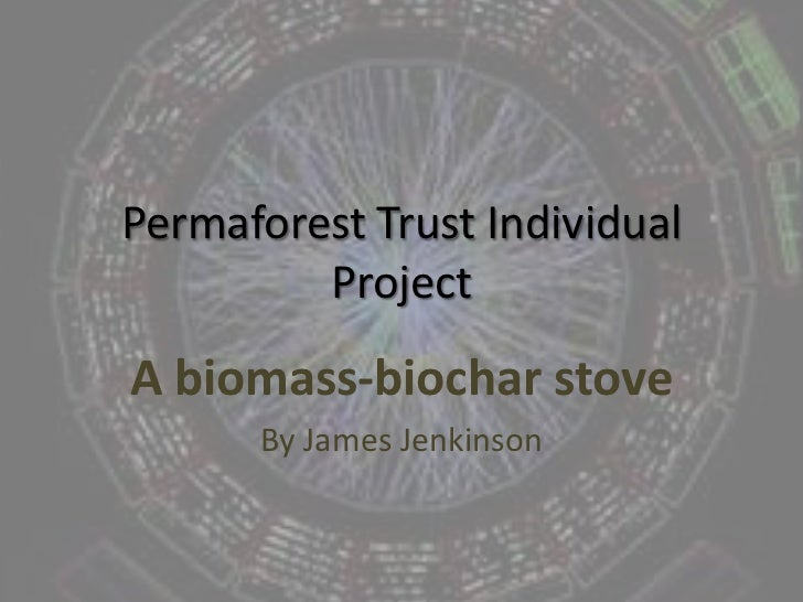 Permaforest Trust Individual Project<br />A biomass-biochar stove<br />By James Jenkinson<br />