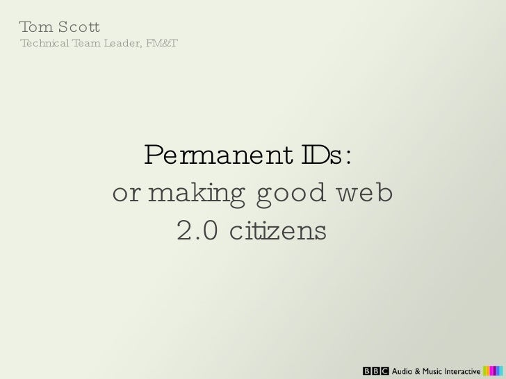 Permanent IDs:   or making good web 2.0 citizens Tom Scott Technical Team Leader, FM&T
