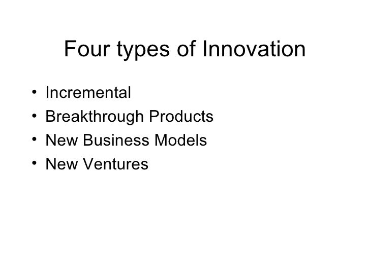 Four types of Innovation <ul><li>Incremental </li></ul><ul><li>Breakthrough Products </li></ul><ul><li>New Business Models...
