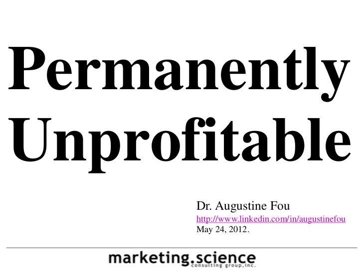 PermanentlyUnprofitable      Dr. Augustine Fou      http://www.linkedin.com/in/augustinefou      May 24, 2012.