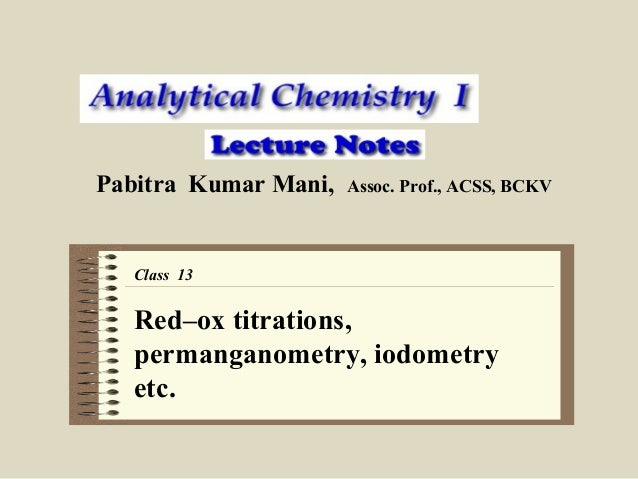 Pabitra Kumar Mani,  Assoc. Prof., ACSS, BCKV  Class 13  Red–ox titrations, permanganometry, iodometry etc.