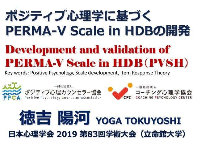 ポジティブ心理学に基づく PERMA-V Scale in HDBの開発 徳吉 陽河 YOGA TOKUYOSHI 日本心理学会 2019 第83回学術大会(立命館大学) Development and validation of PERMA-...