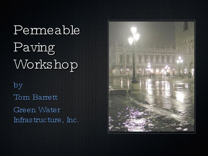 Permeable Paving Workshop <ul><li>by </li></ul><ul><li>Tom Barrett </li></ul><ul><li>Green Water Infrastructure, Inc. </li...
