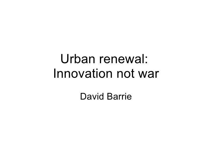 Urban renewal:  Innovation not war David Barrie