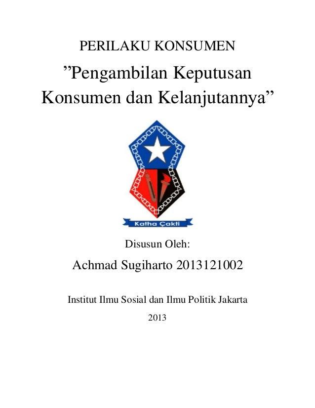 """PERILAKU KONSUMEN """"Pengambilan Keputusan Konsumen dan Kelanjutannya"""" Disusun Oleh: Achmad Sugiharto 2013121002 Institut Il..."""