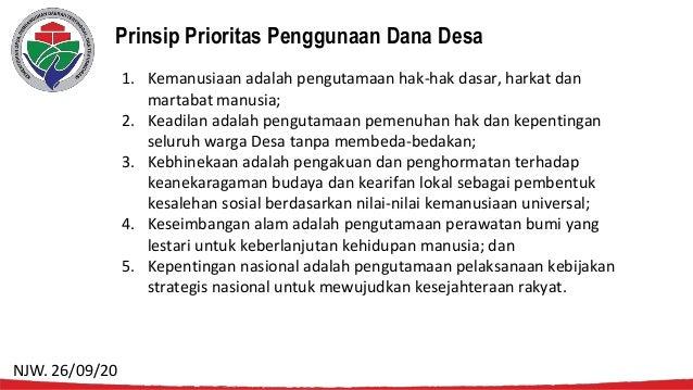 Prinsip Prioritas Penggunaan Dana Desa 1. Kemanusiaan adalah pengutamaan hak-hak dasar, harkat dan martabat manusia; 2. Ke...