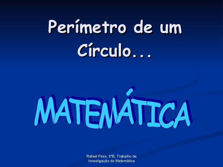 Perímetro de um Círculo... MATEMÁTICA Rafael Pires, 5ºB, Trabalho de Investigação de Matemática