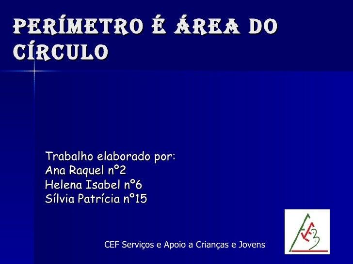 Perímetro é área do círculo Trabalho elaborado por:  Ana Raquel nº2 Helena Isabel nº6 Sílvia Patrícia nº15 CEF Serviços e ...