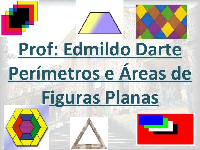 Prof: Edmildo Darte Perímetros e Áreas de Figuras Planas