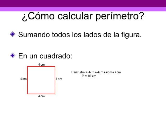 ¿Cómo calcular perímetro?Sumando todos los lados de la figura.En un cuadrado: