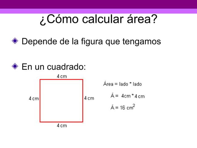 ¿Cómo calcular área?Depende de la figura que tengamosEn un cuadrado: