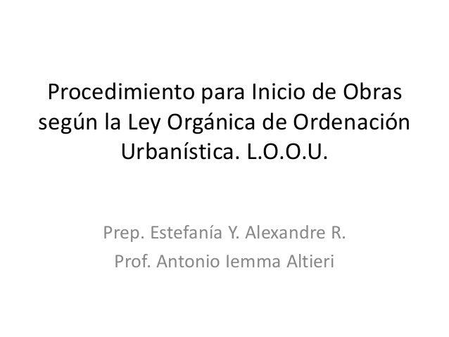 Procedimiento para Inicio de Obras según la Ley Orgánica de Ordenación Urbanística. L.O.O.U. Prep. Estefanía Y. Alexandre ...
