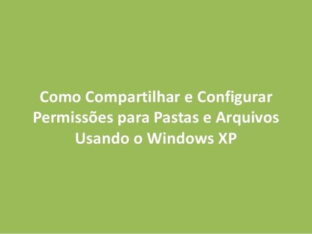 Como Compartilhar e Configurar Permissões para Pastas e Arquivos Usando o Windows XP