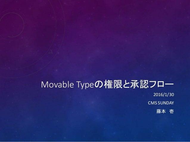 Movable Typeの権限と承認フロー 2016/1/30 CMS SUNDAY 藤本 壱