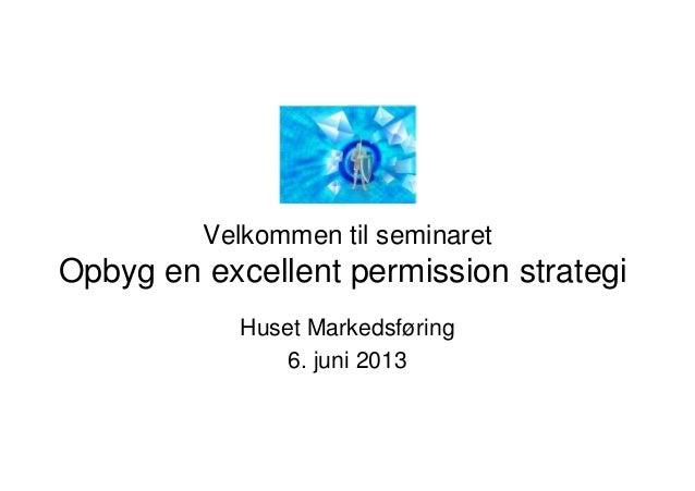 Velkommen til seminaretOpbyg en excellent permission strategiHuset Markedsføring6. juni 2013