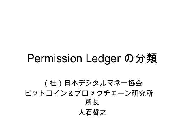 Permission Ledger の分類 (社)日本デジタルマネー協会 ビットコイン&ブロックチェーン研究所  所長 大石哲之