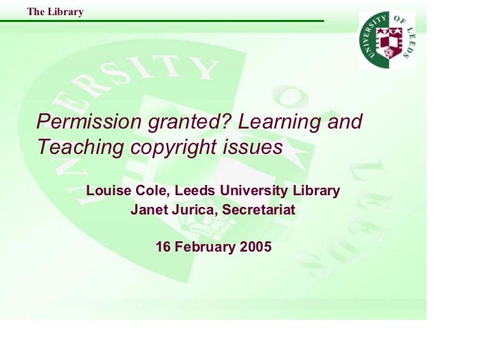 The Library      Permission granted? Learning and  Teaching copyright issues               Louise Cole, Leeds University L...