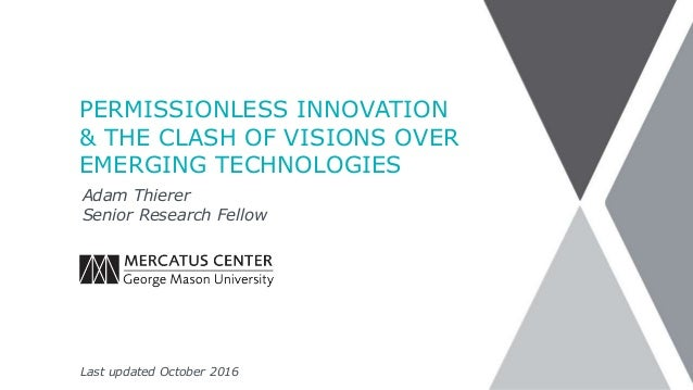 PERMISSIONLESS INNOVATION & THE CLASH OF VISIONS OVER EMERGING TECHNOLOGIES Adam Thierer Senior Research Fellow Last updat...
