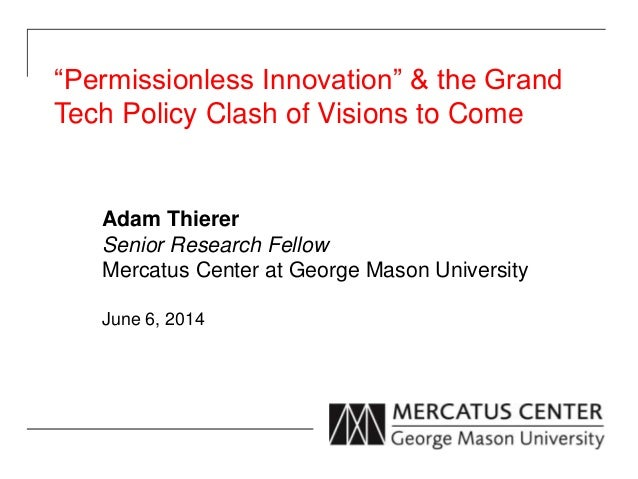"""""""Permissionless Innovation"""" & the Grand Tech Policy Clash of Visions to Come Adam Thierer Senior Research Fellow Mercatus ..."""