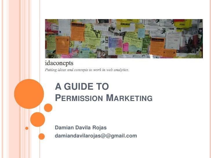 A GUIDE TO Permission Marketing <br />Damian Davila Rojas<br />damiandavilarojas@@gmail.com<br />