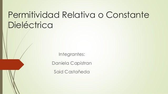 Permitividad Relativa o Constante Dieléctrica Integrantes: Daniela Capistran Said Castañeda