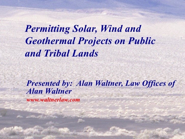 Permitting Solar, Wind and Geothermal Projects on Public and Tribal Lands Presented by:  Alan Waltner, Law Offices of Alan...