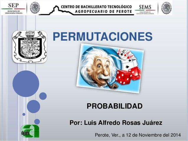 PERMUTACIONES Perote, Ver., a 12 de Noviembre del 2014 PROBABILIDAD Por: Luis Alfredo Rosas Juárez