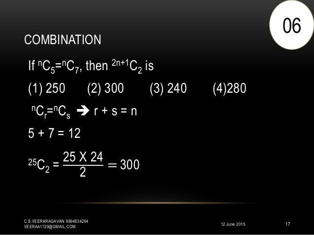 COMBINATION 12 June 2015 C.S.VEERARAGAVAN 9894834264 VEERAA1729@GMAIL.COM 17 If nC5=nC7, then 2n+1C2 is (1) 250 (2) 300 (3...