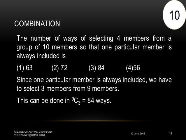 COMBINATION 12 June 2015 C.S.VEERARAGAVAN 9894834264 VEERAA1729@GMAIL.COM 18 The number of ways of selecting 4 members fro...