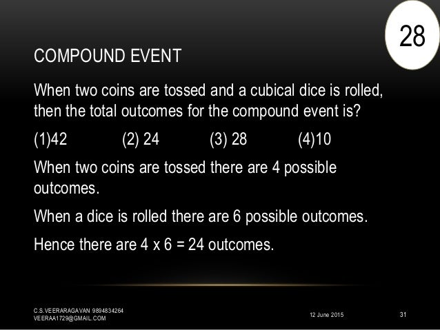 COMPOUND EVENT 12 June 2015 C.S.VEERARAGAVAN 9894834264 VEERAA1729@GMAIL.COM 31 When two coins are tossed and a cubical di...