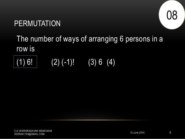 PERMUTATION 12 June 2015 C.S.VEERARAGAVAN 9894834264 VEERAA1729@GMAIL.COM 6 The number of ways of arranging 6 persons in a...