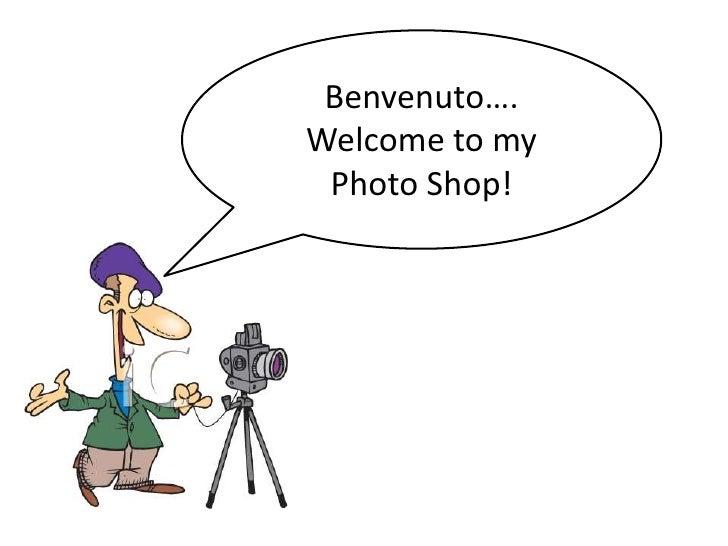 Benvenuto…. Welcome to my Photo Shop!<br />