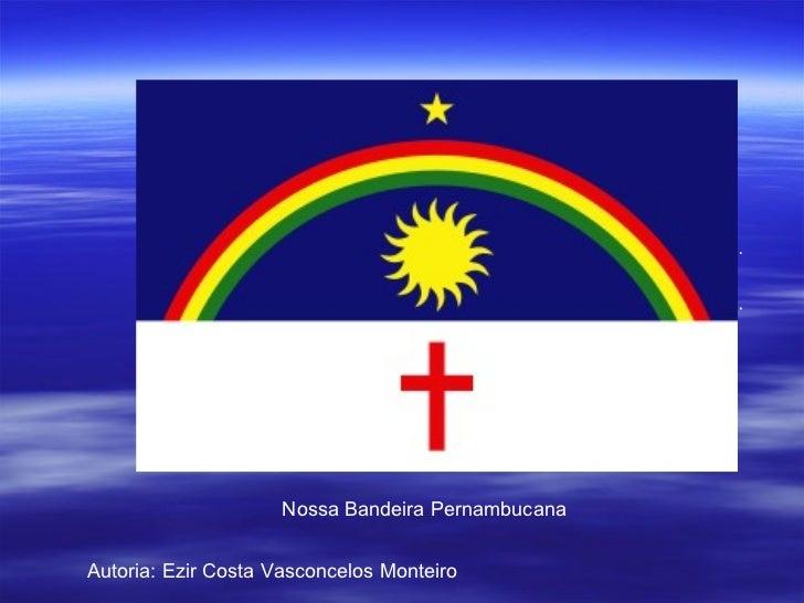 Nossa Bandeira Pernambucana Autoria: Ezir Costa Vasconcelos Monteiro