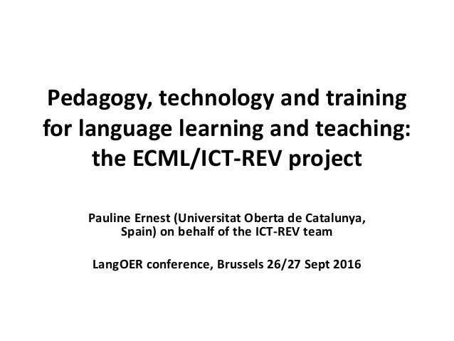 Pedagogy, technology and training for language learning and teaching: the ECML/ICT-REV project Pauline Ernest (Universitat...