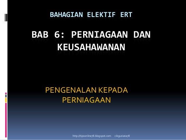 BAHAGIAN ELEKTIF ERT  BAB 6: PERNIAGAAN DAN KEUSAHAWANAN  PENGENALAN KEPADA PERNIAGAAN  http://tipsonline78.blogspot.com  ...