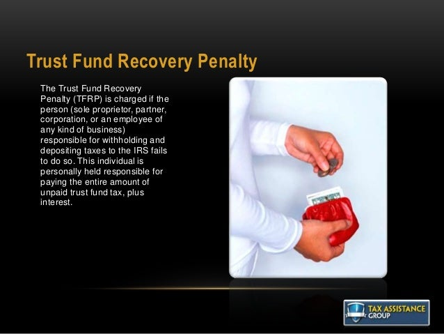 Trust Fund Recovery Penalty The Trust Fund Recovery Penalty (TFRP) is charged if the person (sole proprietor, partner, cor...