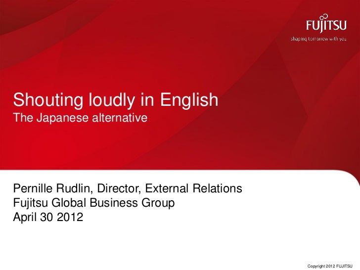Shouting loudly in EnglishThe Japanese alternativePernille Rudlin, Director, External RelationsFujitsu Global Business Gro...