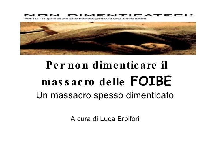 Per non dimenticare il massacro delle   FOIBE Un massacro spesso dimenticato A cura di Luca Erbifori