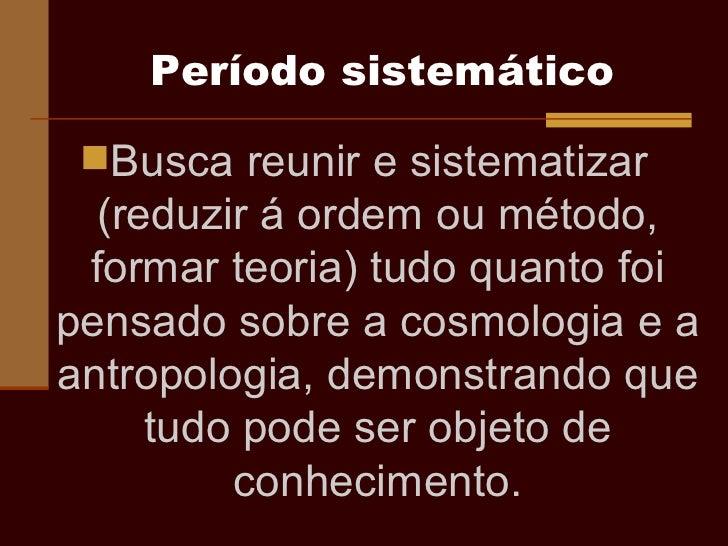 Período sistemático <ul><li>Busca reunir e sistematizar (reduzir á ordem ou método, formar teoria) tudo quanto foi pensado...