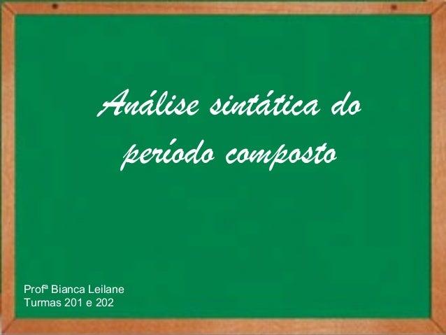 Análise sintática do  período composto  Profª Bianca Leilane  Turmas 201 e 202