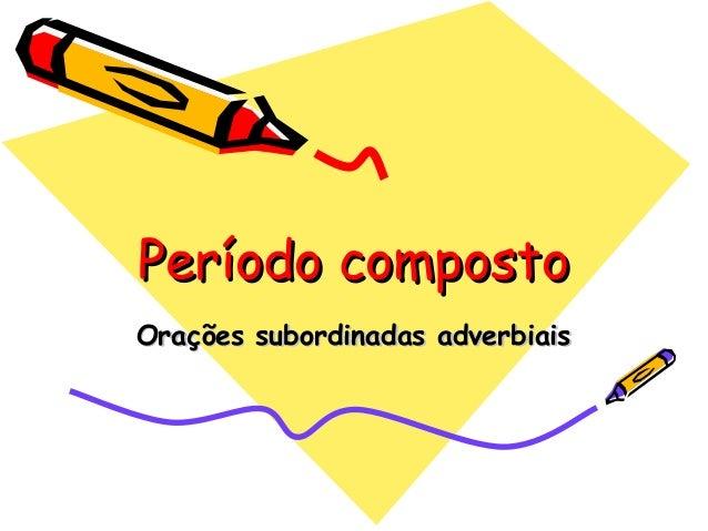 Período compostoPeríodo compostoOrações subordinadas adverbiaisOrações subordinadas adverbiais