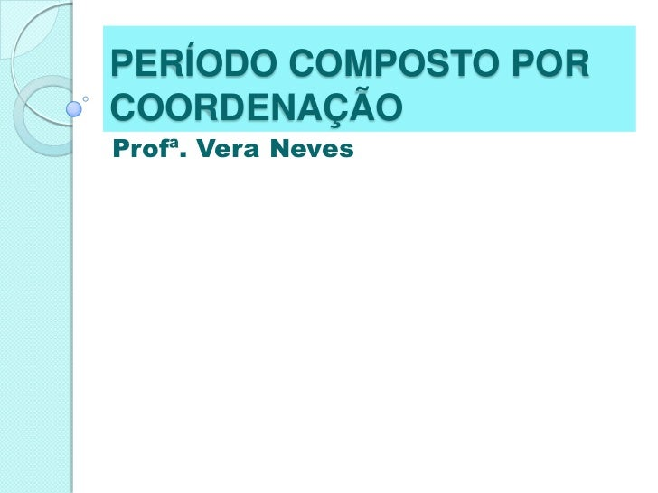 PERÍODO COMPOSTO POR COORDENAÇÃO<br />Profª. Vera Neves<br />