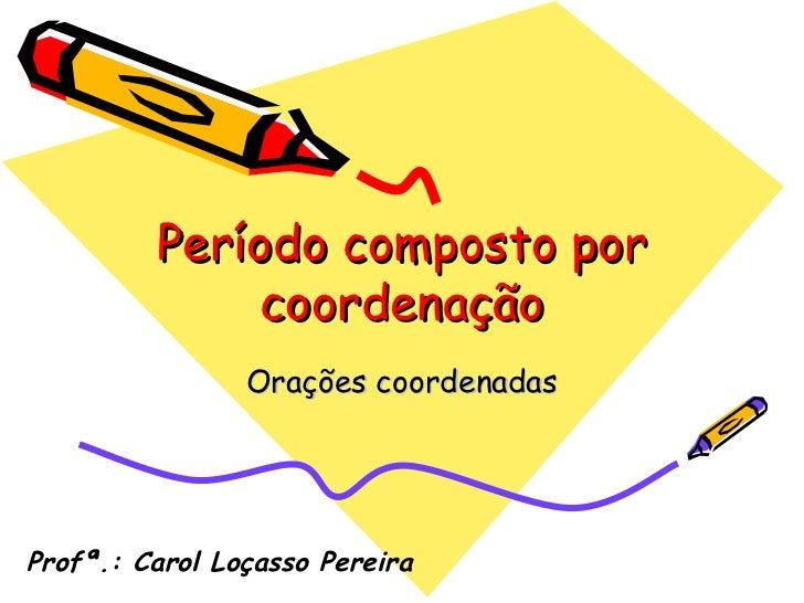 Período composto por coordenação Orações coordenadas Profª.: Carol Loçasso Pereira