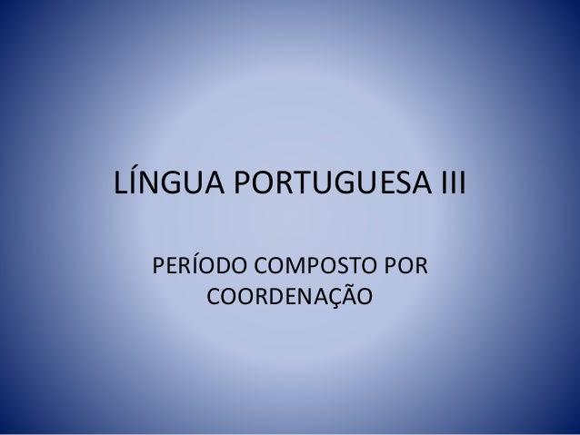 LÍNGUA PORTUGUESA III PERÍODO COMPOSTO POR COORDENAÇÃO