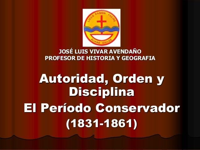 JOSÉ LUIS VIVAR AVENDAÑO PROFESOR DE HISTORIA Y GEOGRAFIA Autoridad, Orden y Disciplina El Período Conservador (1831-1861)