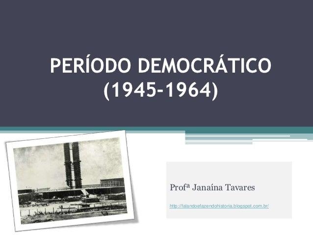 PERÍODO DEMOCRÁTICO     (1945-1964)          Profª Janaína Tavares          http://falandoefazendohistoria.blogspot.com.br/