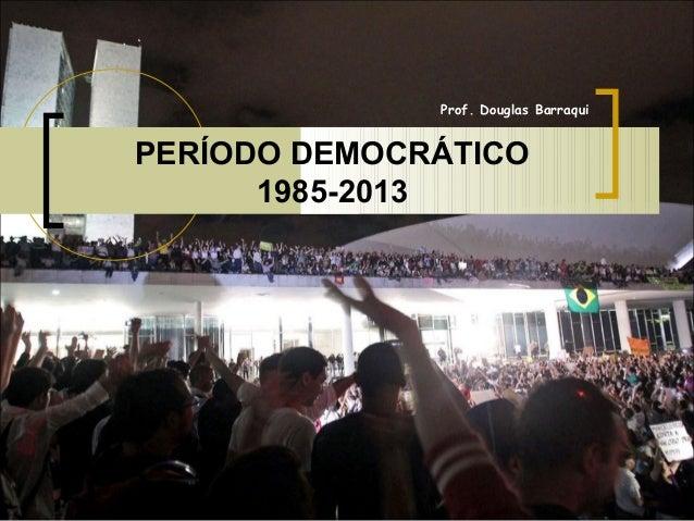 Prof. Douglas Barraqui  PERÍODO DEMOCRÁTICO 1985-2013
