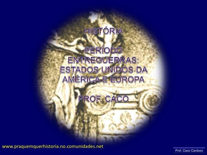 HISTÓRIA<br />PERÍODO ENTREGUERRAS: ESTADOS UNIDOS DA AMÉRICA E EUROPA<br />PROF. CACO<br />www.praquemquerhistoria.no.com...